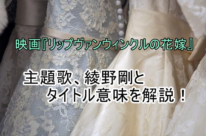 映画『リップヴァンウィンクルの花嫁』主題歌、綾野剛とタイトル意味を解説!