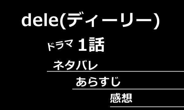 dele(ディーリー)1話あらすじネタバレ感想
