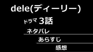 dele(ディーリー)3話あらすじネタバレ感想