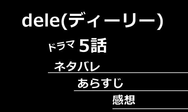 dele(ディーリー)5話あらすじネタバレ感想