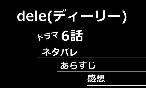 dele(ディーリー)6話あらすじネタバレ感想