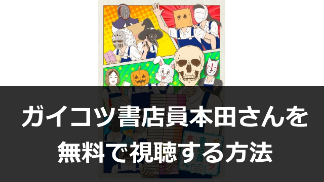 アニメ【ガイコツ書店員本田さん】動画1話~最終話まで無料視聴!Anitubeよりも超安全に見る方法とは?