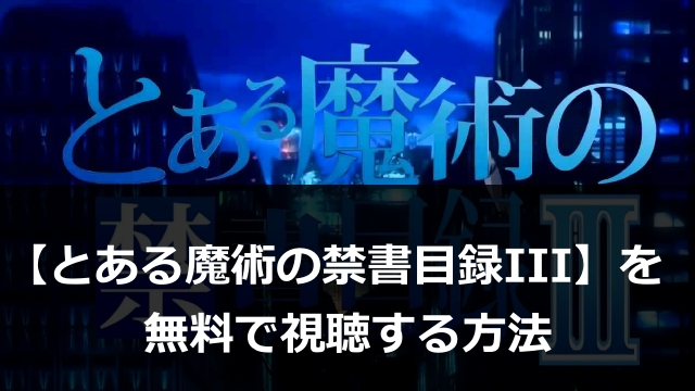 アニメ【とある魔術の禁書目録III】動画1話~最終話まで無料視聴!Anitubeよりも超安全に見る方法とは?